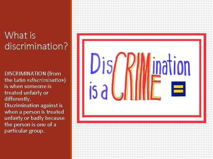 What is discrimination? DISCRIMINATION (from the Latin «discriminatio» ) is when someone is treated