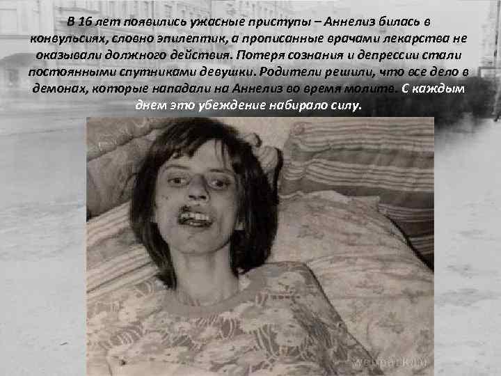 В 16 лет появились ужасные приступы – Аннелиз билась в конвульсиях, словно эпилептик, а