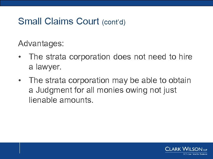 Small Claims Court (cont'd) Advantages: • The strata corporation does not need to hire