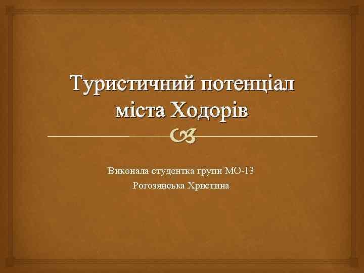 Туристичний потенціал міста Ходорів Виконала студентка групи МО-13 Рогозянська Христина