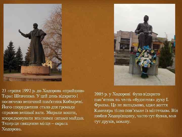 23 серпня 1992 р. до Ходорова «прийшов» Тарас Шевченко. У цей день відкрито і