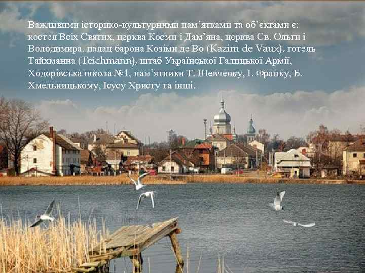 Важливими історико-культурними пам'ятками та об'єктами є: костел Всіх Святих, церква Косми і Дам'яна, церква