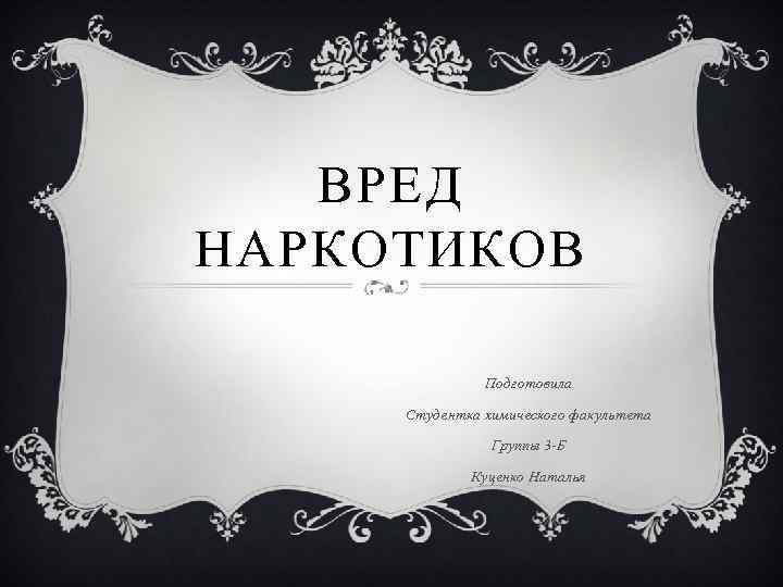 ВРЕД НАРКОТИКОВ Подготовила Студентка химического факультета Группы 3 -Б Куценко Наталья