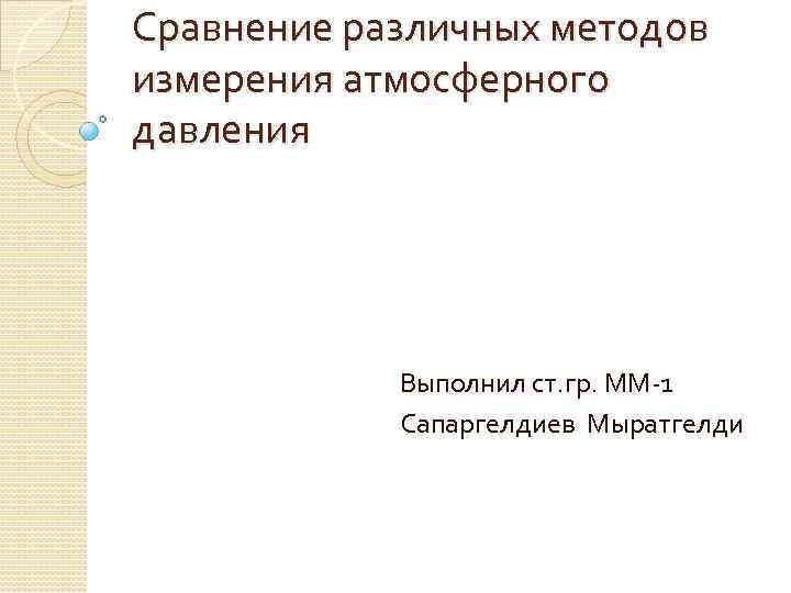 Сравнение различных методов измерения атмосферного давления Выполнил ст. гр. ММ-1 Сапаргелдиев Мыратгелди