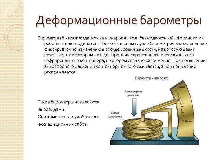 Деформационные барометры Барометры бывают жидкостные и анероиды (т. е. безжидкостные). И принцип их работы