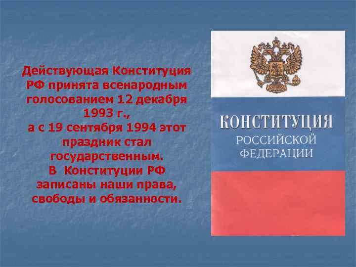 Действующая Конституция РФ принята всенародным голосованием 12 декабря 1993 г. , а с 19