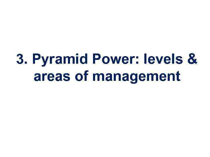 3. Pyramid Power: levels & areas of management