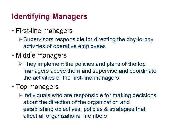 Identifying Managers • First-line managers Ø Supervisors responsible for directing the day-to-day activities of