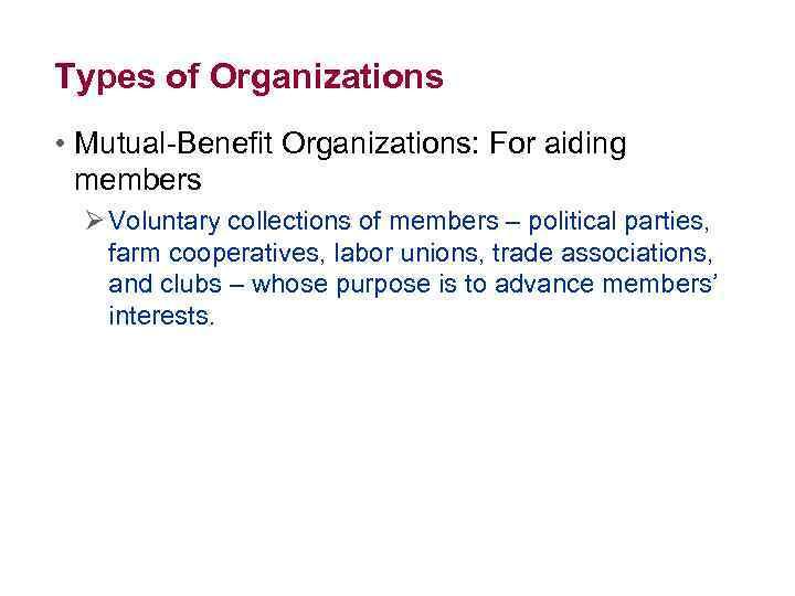 Types of Organizations • Mutual-Benefit Organizations: For aiding members Ø Voluntary collections of members
