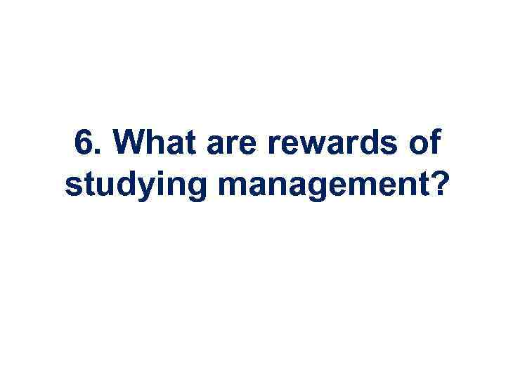 6. What are rewards of studying management?