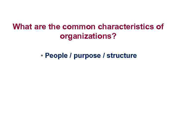 What are the common characteristics of organizations? • People / purpose / structure