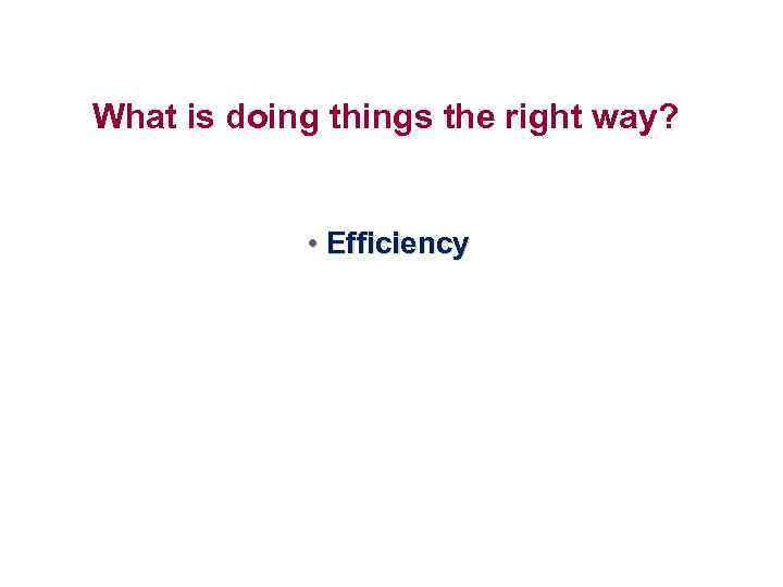 What is doing things the right way? • Efficiency