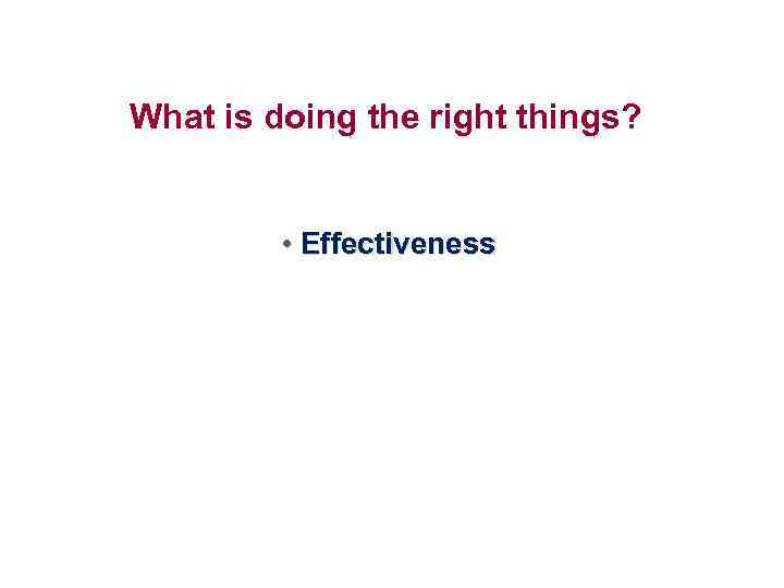 What is doing the right things? • Effectiveness