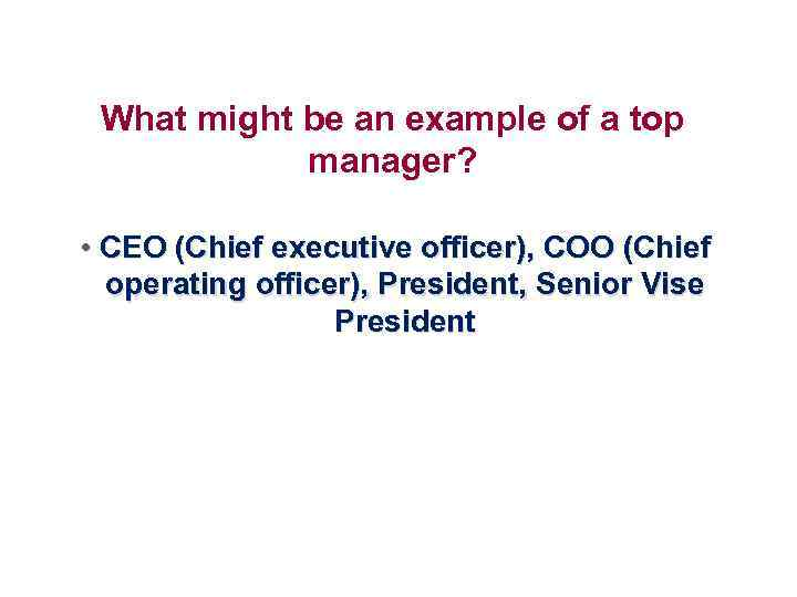 What might be an example of a top manager? • CEO (Chief executive officer),