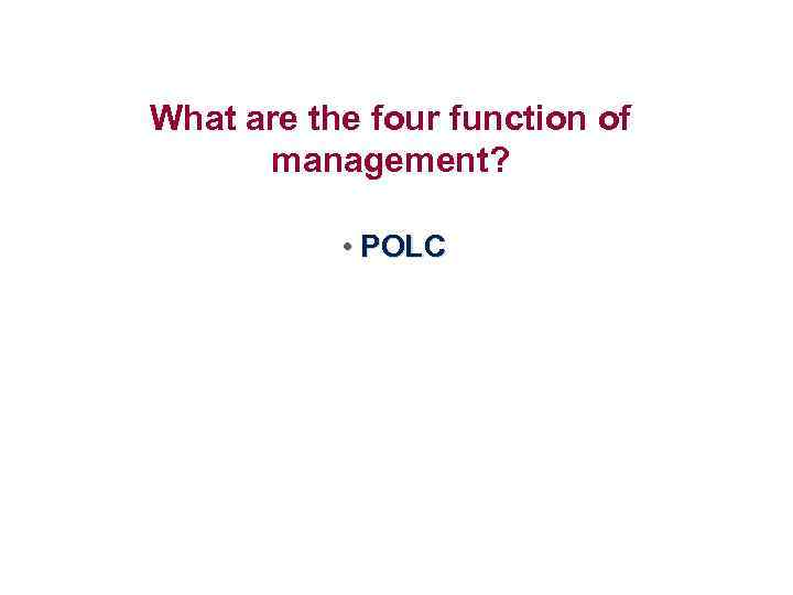 What are the four function of management? • POLC