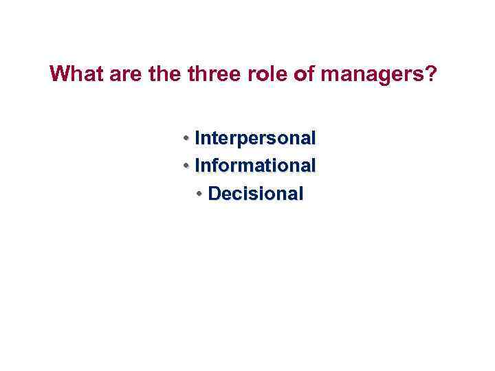 What are three role of managers? • Interpersonal • Informational • Decisional