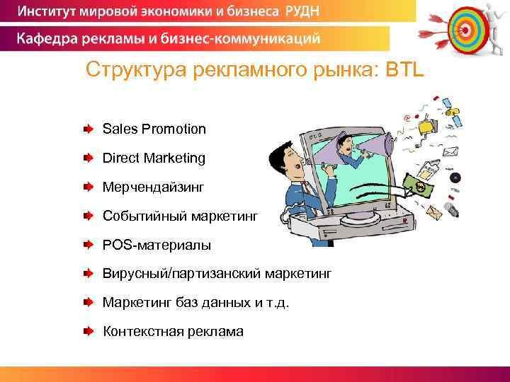 Структура рекламного рынка: BTL Sales Promotion Direct Marketing Мерчендайзинг Событийный маркетинг POS-материалы Вирусный/партизанский маркетинг