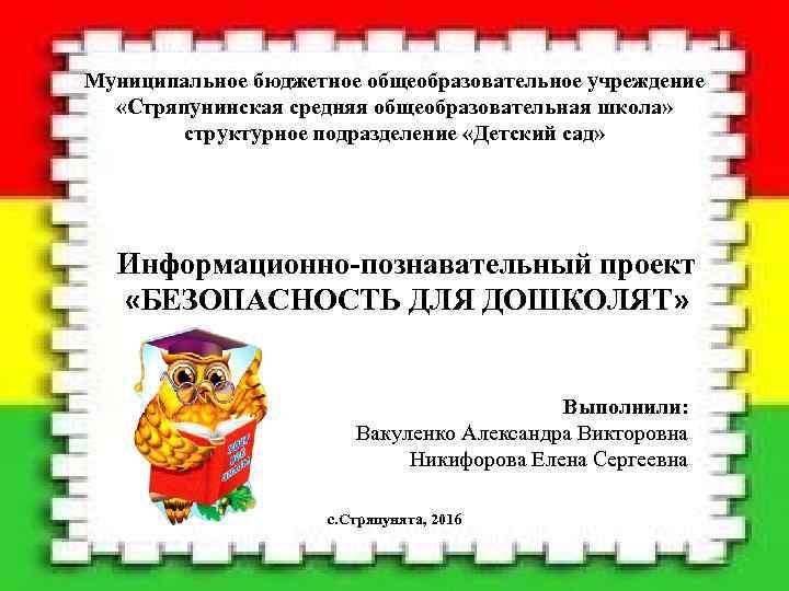 Муниципальное бюджетное общеобразовательное учреждение «Стряпунинская средняя общеобразовательная школа» структурное подразделение «Детский сад» Информационно-познавательный проект