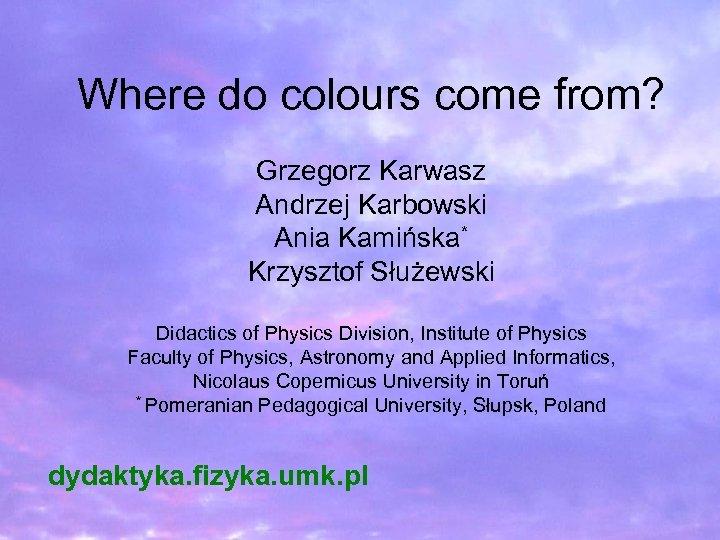 Where do colours come from? Grzegorz Karwasz Andrzej Karbowski Ania Kamińska* Krzysztof Służewski Didactics