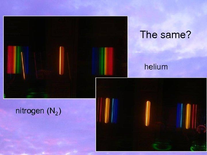 The same? helium nitrogen (N 2)