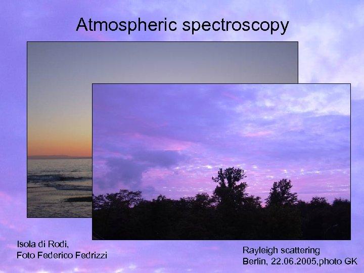 Atmospheric spectroscopy Isola di Rodi, Foto Federico Fedrizzi Rayleigh scattering Berlin, 22. 06. 2005,