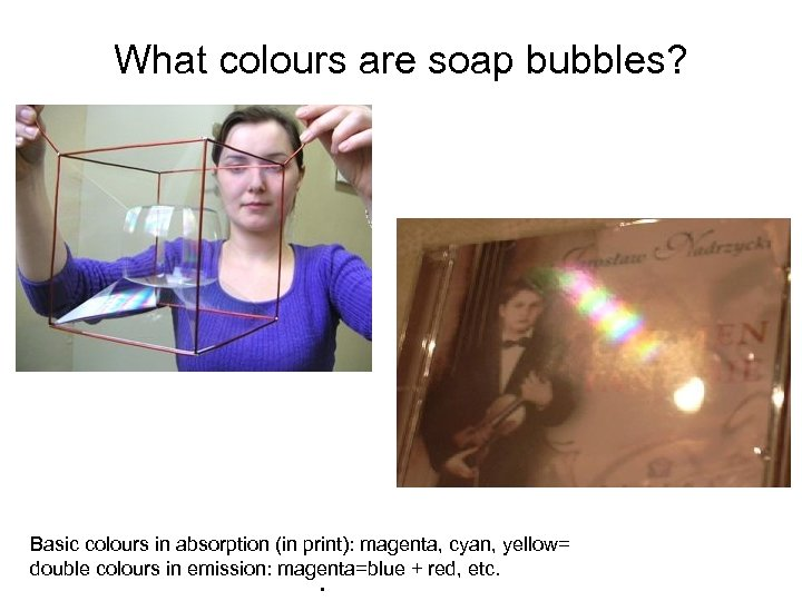 What colours are soap bubbles? Basic colours in absorption (in print): magenta, cyan, yellow=