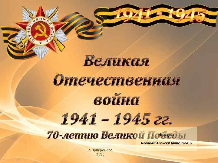 Великая Отечественная война 1941 – 1945 гг. 70 -летию Великой Победы Авторы: Недобой Алексей