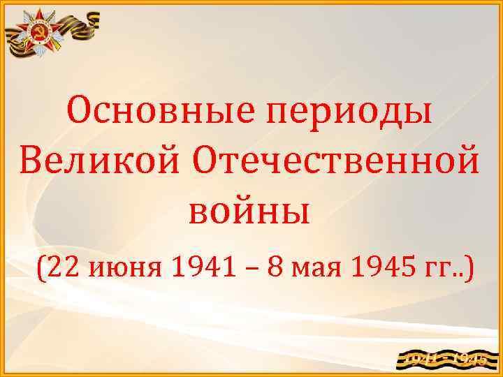 Основные периоды Великой Отечественной войны (22 июня 1941 – 8 мая 1945 гг. .
