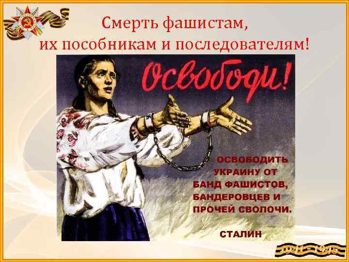 Смерть фашистам, их пособникам и последователям!