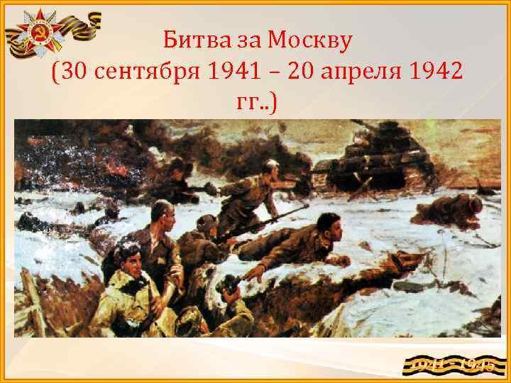Битва за Москву (30 сентября 1941 – 20 апреля 1942 гг. . )