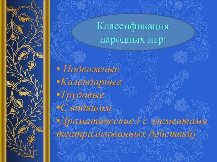 Классификация народных игр: • Подвижные • Календарные • Трудовые • С водящим • Драматические