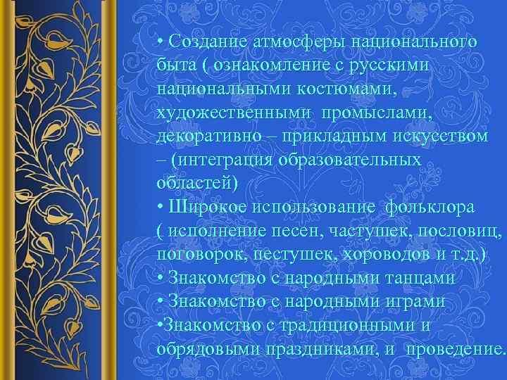 • Создание атмосферы национального быта ( ознакомление с русскими национальными костюмами, художественными промыслами,