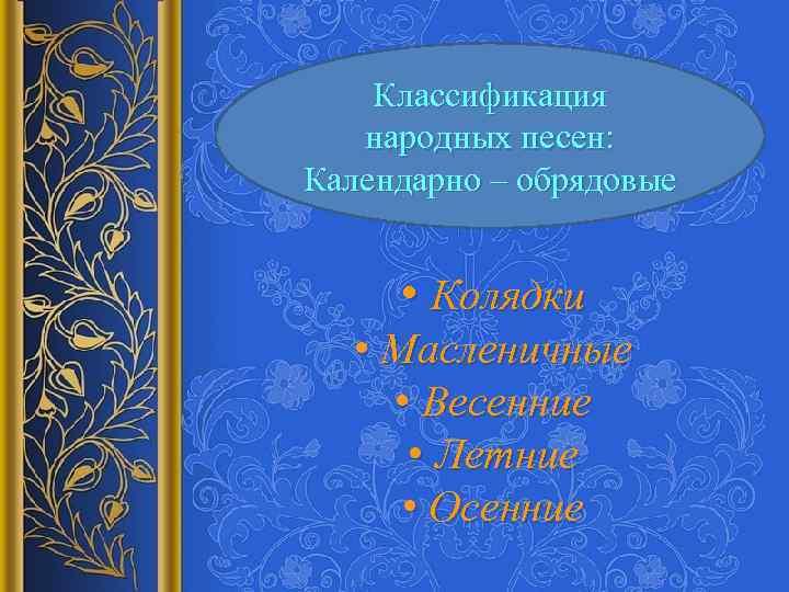 Классификация народных песен: Календарно – обрядовые • Колядки • Масленичные • Весенние • Летние