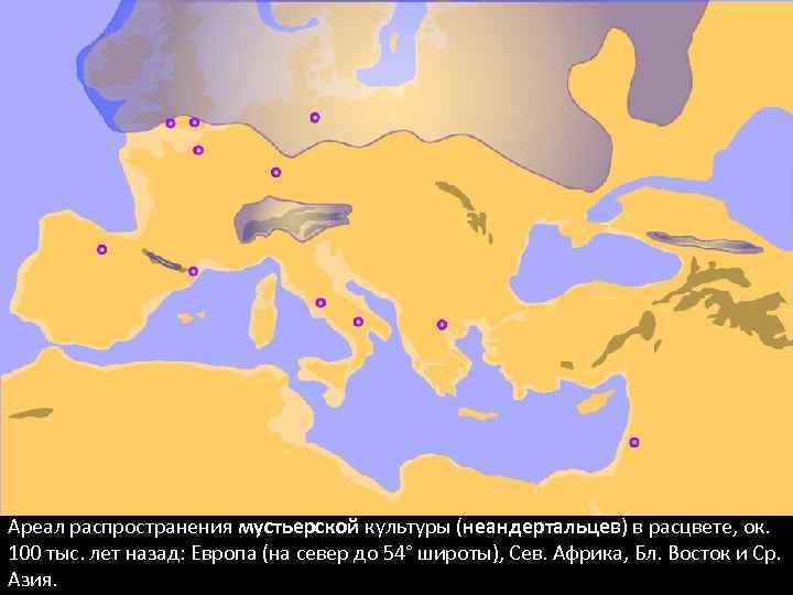 Ареал распространения мустьерской культуры (неандертальцев) в расцвете, ок. 100 тыс. лет назад: Европа (на