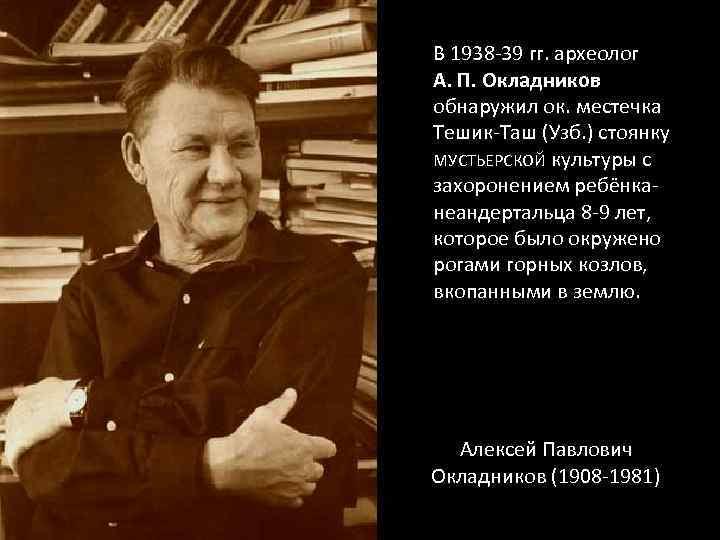В 1938 -39 гг. археолог А. П. Окладников обнаружил ок. местечка Тешик-Таш (Узб. )