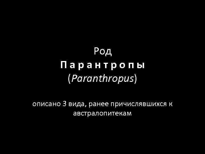 Род Парантропы (Paranthropus) описано 3 вида, ранее причислявшихся к австралопитекам