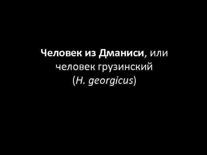 Человек из Дманиси, или человек грузинский (H. georgicus)