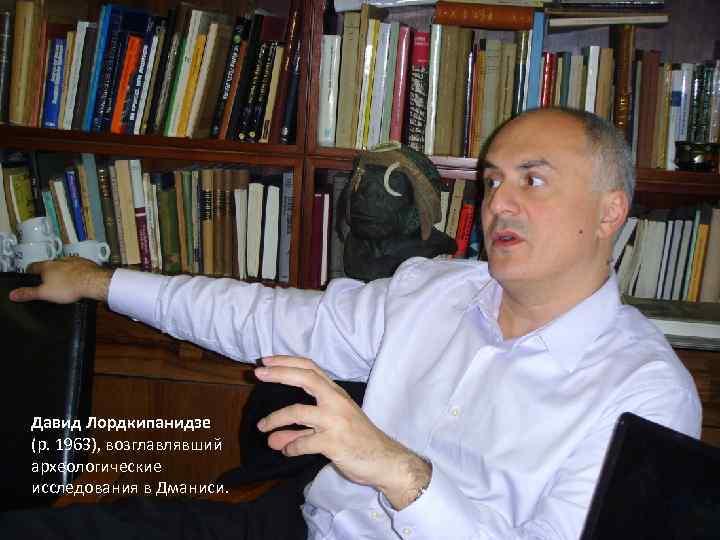 Давид Лордкипанидзе (р. 1963), возглавлявший археологические исследования в Дманиси.