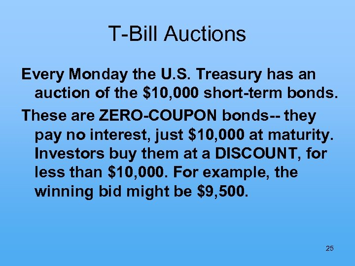 T-Bill Auctions Every Monday the U. S. Treasury has an auction of the $10,