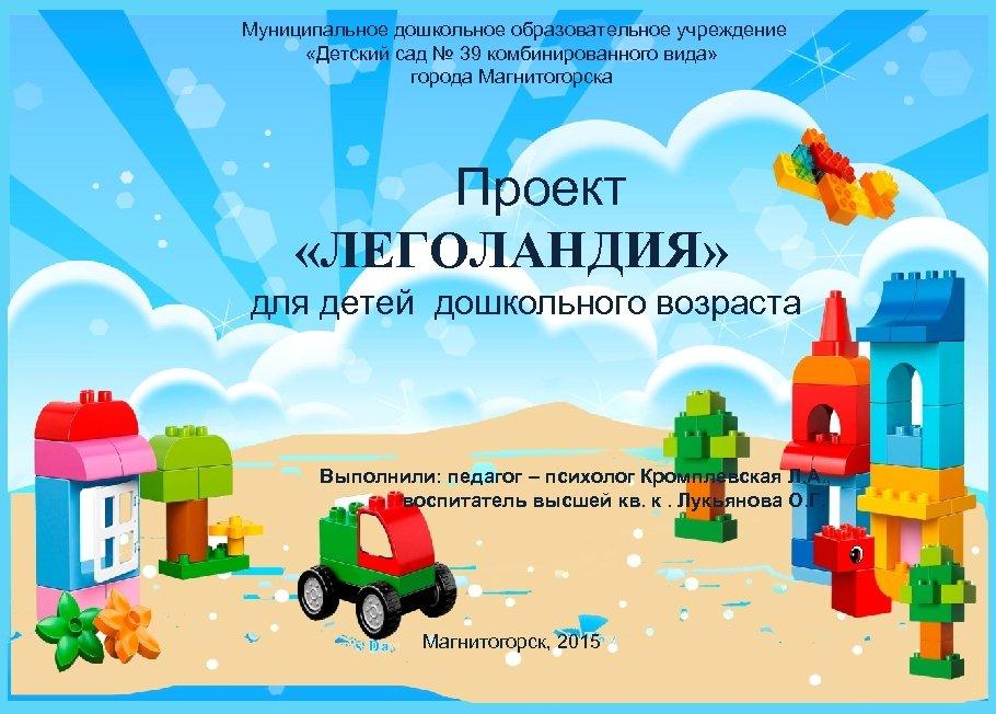 Муниципальное дошкольное образовательное учреждение «Детский сад № 39 комбинированного вида» города Магнитогорска Проект «ЛЕГОЛАНДИЯ»