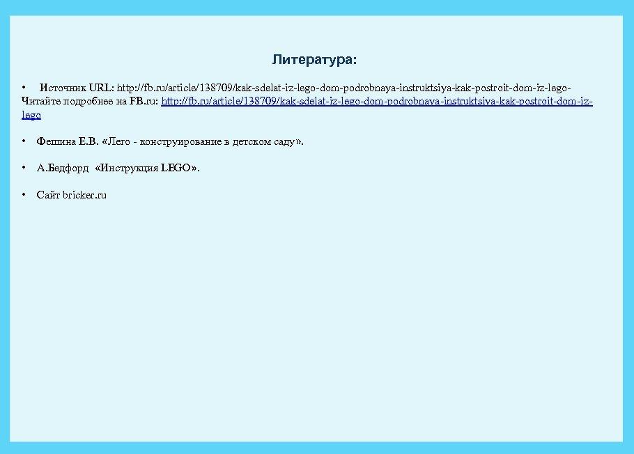 Литература: • Источник URL: http: //fb. ru/article/138709/kak-sdelat-iz-lego-dom-podrobnaya-instruktsiya-kak-postroit-dom-iz-lego- Читайте подробнее на FB. ru: http: //fb.