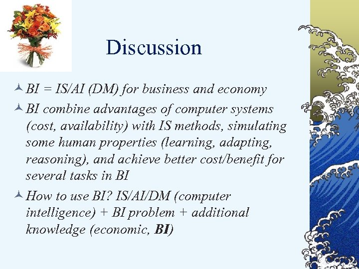 Discussion © BI = IS/AI (DM) for business and economy © BI combine advantages