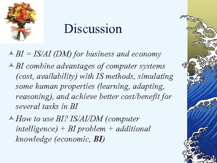 Discussion © BI = IS/AI (DM) for business and economy © BI combine advantages