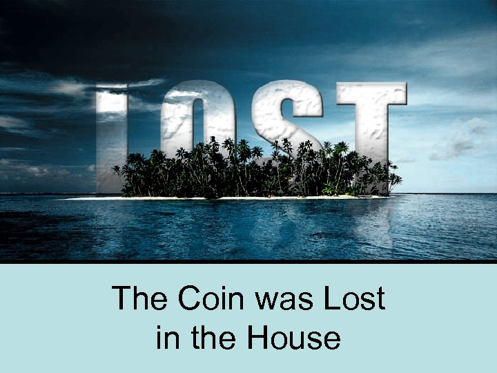 The Coin was Lost in the House