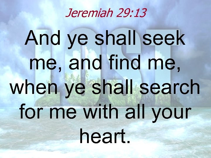 Jeremiah 29: 13 And ye shall seek me, and find me, when ye shall