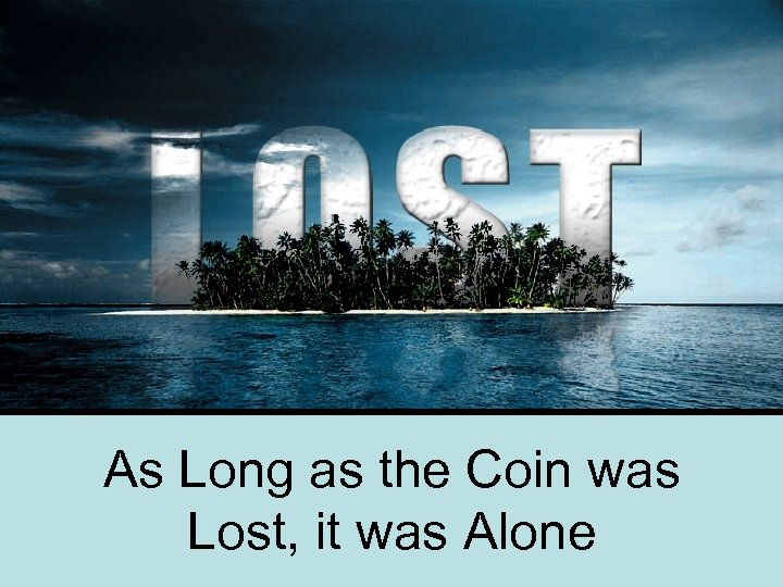 As Long as the Coin was Lost, it was Alone