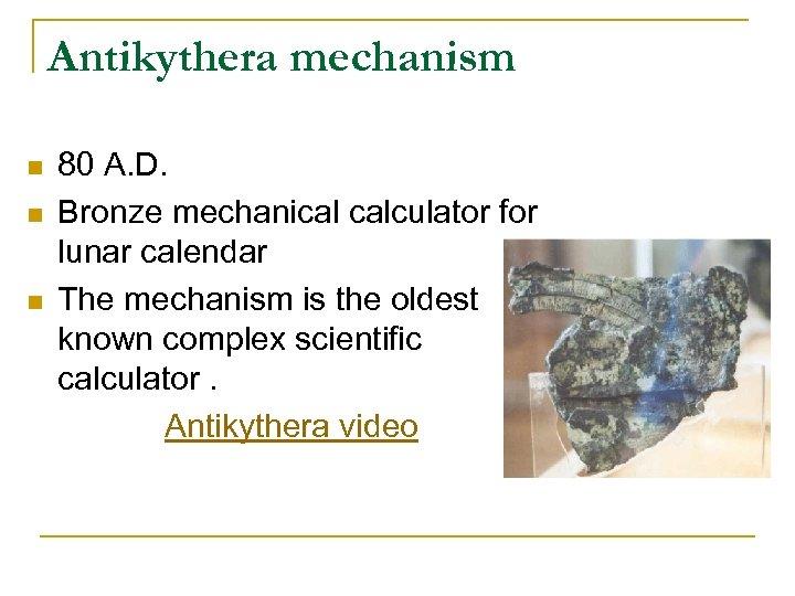 Antikythera mechanism n n n 80 A. D. Bronze mechanical calculator for lunar calendar