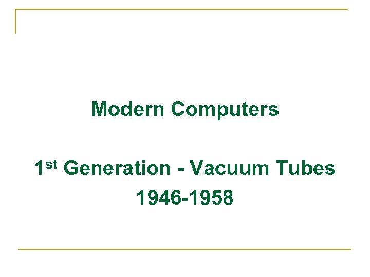 Modern Computers 1 st Generation - Vacuum Tubes 1946 -1958