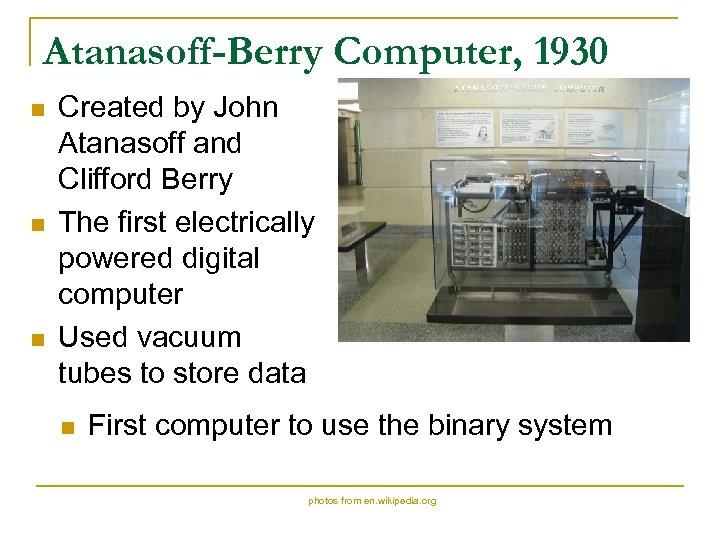 Atanasoff-Berry Computer, 1930 n n n Created by John Atanasoff and Clifford Berry The
