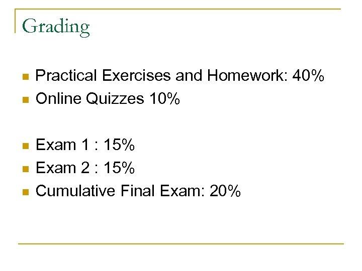 Grading n n n Practical Exercises and Homework: 40% Online Quizzes 10% Exam 1